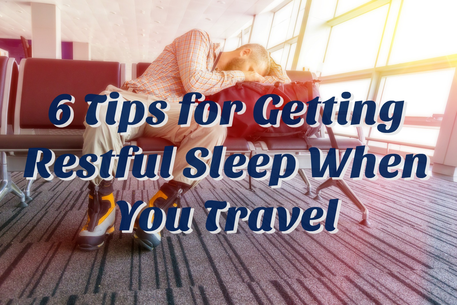 6 Tips for Getting Restful Sleep When You Travel